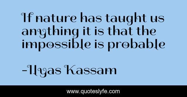 If nature has taught us anything it is that the impossible is probable