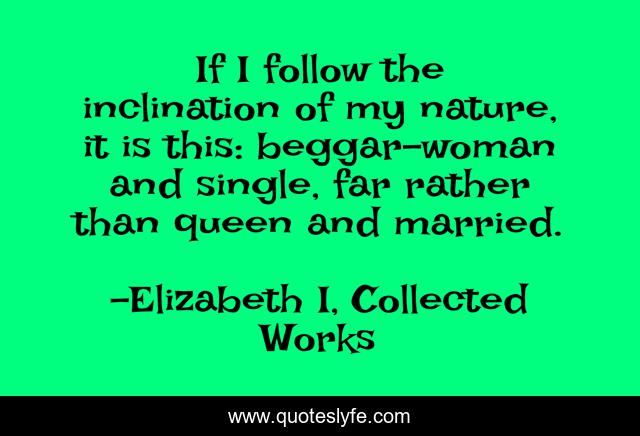 If I follow the inclination of my nature, it is this: beggar-woman and single, far rather than queen and married.