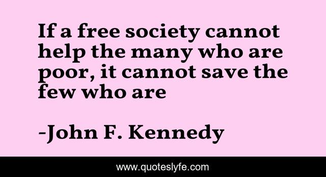 If a free society cannot help the many who are poor, it cannot save the few who are