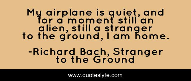 My airplane is quiet, and for a moment still an alien, still a stranger to the ground, I am home.