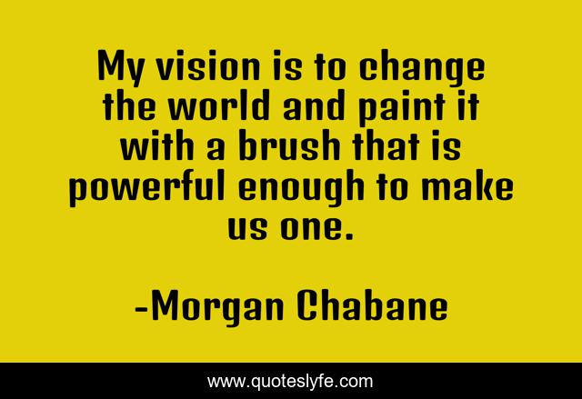 My vision is to change the world and paint it with a brush that is powerful enough to make us one.