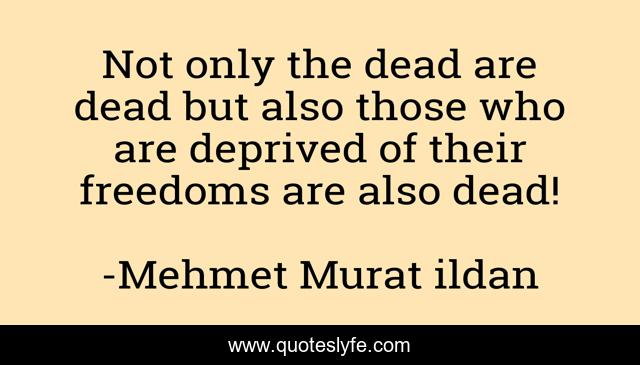 Not only the dead are dead but also those who are deprived of their freedoms are also dead!