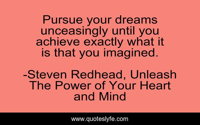 Pursue your dreams unceasingly until you achieve exactly what it is that you imagined.