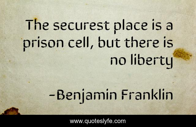 The securest place is a prison cell, but there is no liberty