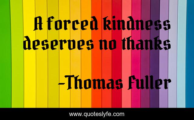 A forced kindness deserves no thanks