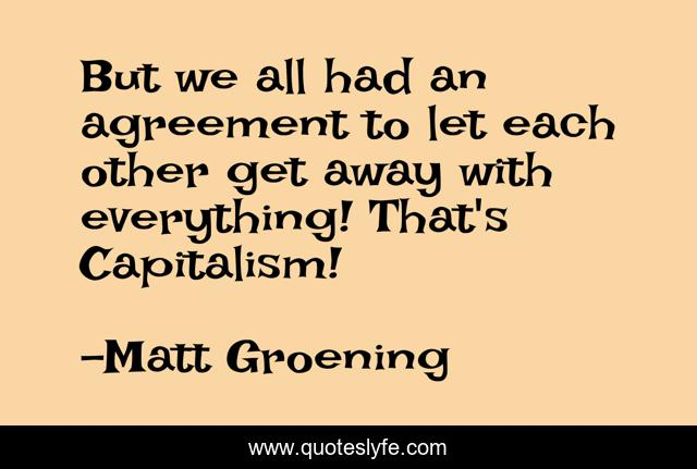 But we all had an agreement to let each other get away with everything! That's Capitalism!
