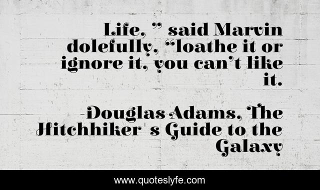 """Life, """" said Marvin dolefully, """"loathe it or ignore it, you can't like it."""