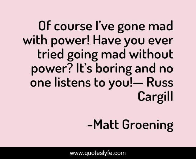 Of course I've gone mad with power! Have you ever tried going mad without power? It's boring and no one listens to you!— Russ Cargill