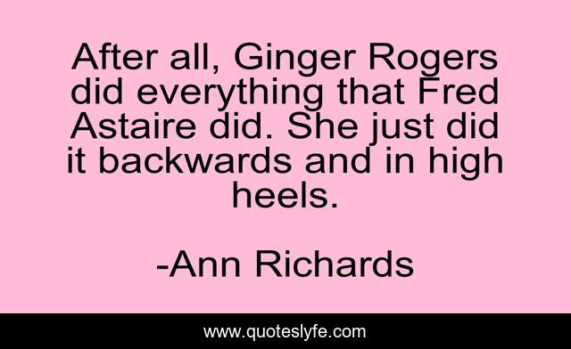 After All Ginger Rogers Did Everything That Fred Astaire Did She Jus Quote By Ann Richards Quoteslyfe