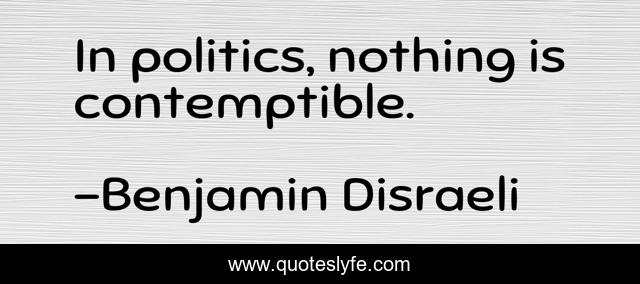 In politics, nothing is contemptible.