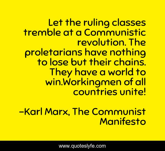 Let the ruling classes tremble at a Communistic revolution. The proletarians have nothing to lose but their chains. They have a world to win.Workingmen of all countries unite!