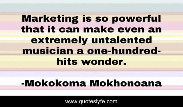 Marketing is so powerful that it can make even an extremely untalented musician a one-hundred-hits wonder.