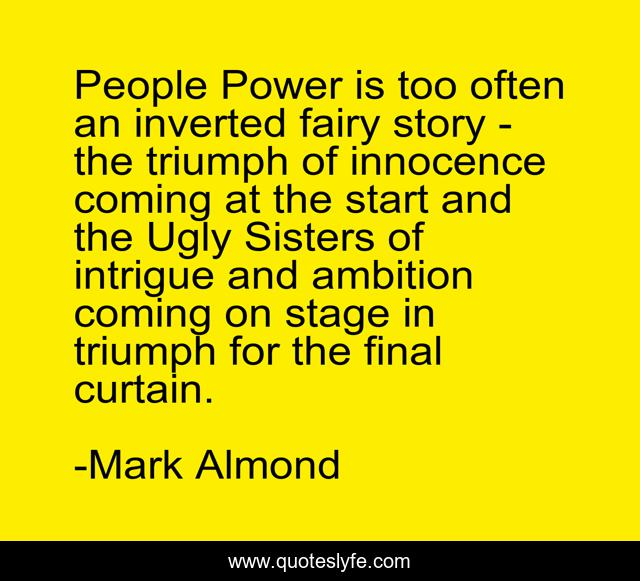 People Power is too often an inverted fairy story - the triumph of innocence coming at the start and the Ugly Sisters of intrigue and ambition coming on stage in triumph for the final curtain.