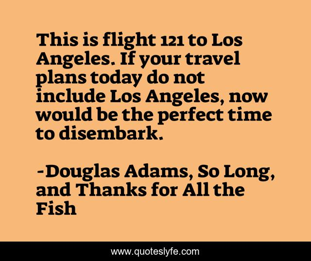 This is flight 121 to Los Angeles. If your travel plans today do not include Los Angeles, now would be the perfect time to disembark.
