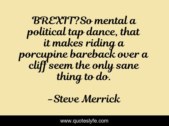 BREXIT?So mental a political tap dance, that it makes riding a porcupine bareback over a cliff seem the only sane thing to do.