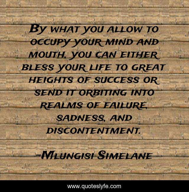 By what you allow to occupy your mind and mouth, you can either bless your life to great heights of success or send it orbiting into realms of failure, sadness, and discontentment.