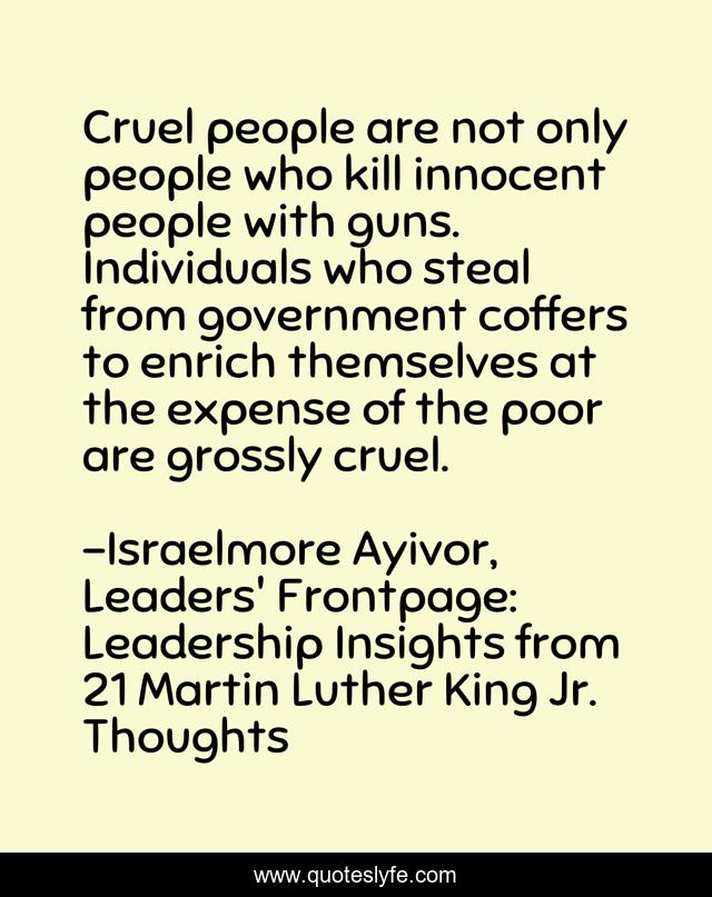 Cruel people are not only people who kill innocent people with guns. Individuals who steal from government coffers to enrich themselves at the expense of the poor are grossly cruel.