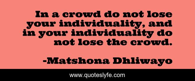 In a crowd do not lose your individuality, and in your individuality do not lose the crowd.