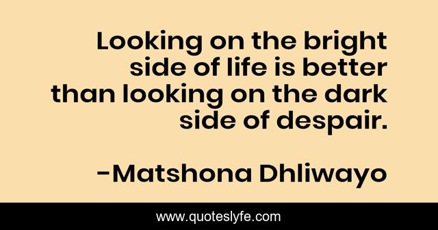 Looking on the bright side of life is better than looking on the dark side of despair.