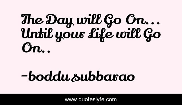 The Day will Go On... Until your Life will Go On..