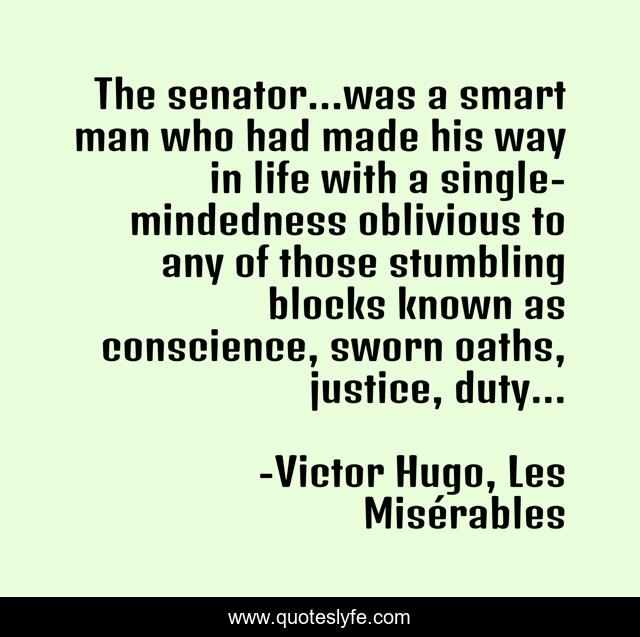 The senator...was a smart man who had made his way in life with a single-mindedness oblivious to any of those stumbling blocks known as conscience, sworn oaths, justice, duty...
