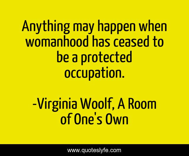 Anything may happen when womanhood has ceased to be a protected occupation.