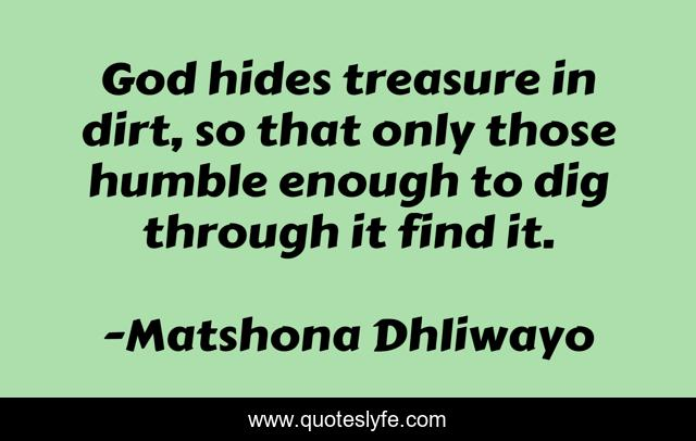 God hides treasure in dirt, so that only those humble enough to dig through it find it.