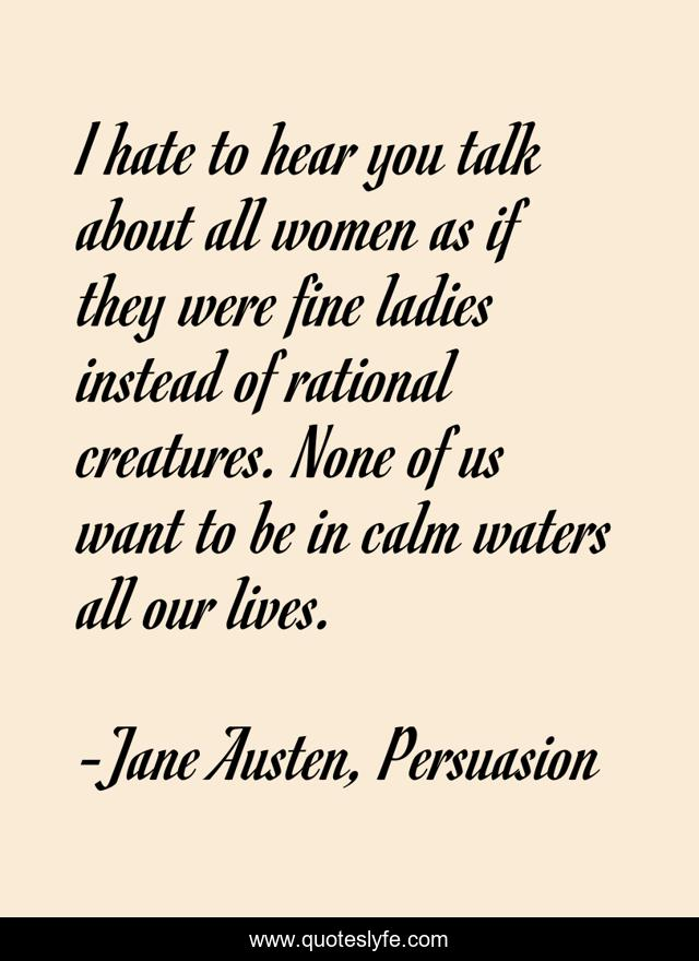 I hate to hear you talk about all women as if they were fine ladies instead of rational creatures. None of us want to be in calm waters all our lives.