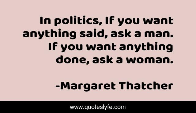 In politics, If you want anything said, ask a man. If you want anything done, ask a woman.