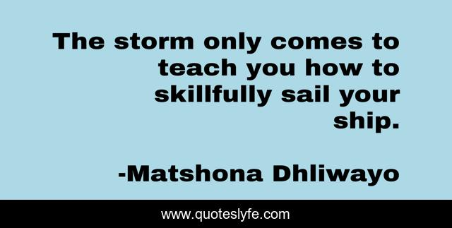 The storm only comes to teach you how to skillfully sail your ship.