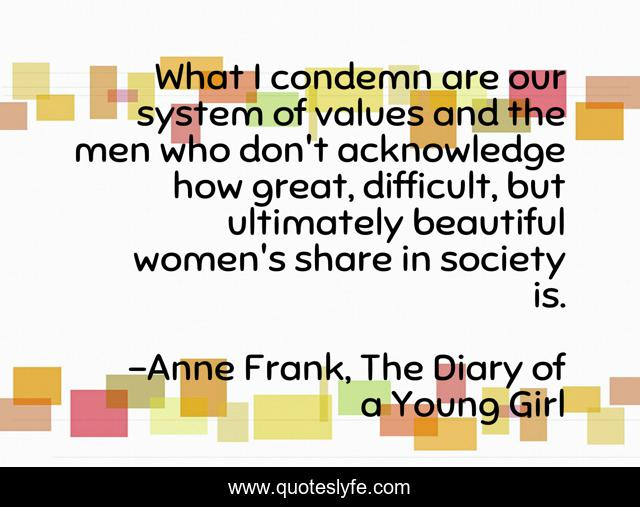 What I condemn are our system of values and the men who don't acknowledge how great, difficult, but ultimately beautiful women's share in society is.