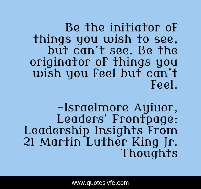 Be the initiator of things you wish to see, but can't see. Be the originator of things you wish you feel but can't feel.