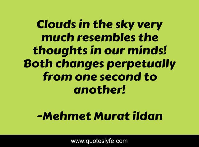 Clouds in the sky very much resembles the thoughts in our minds! Both changes perpetually from one second to another!
