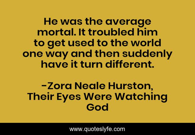 He was the average mortal. It troubled him to get used to the world one way and then suddenly have it turn different.