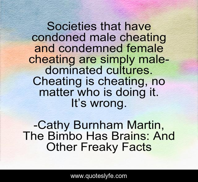Societies that have condoned male cheating and condemned female cheating are simply male-dominated cultures. Cheating is cheating, no matter who is doing it. It's wrong.