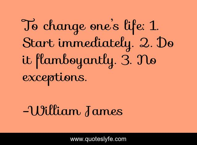 To change one's life: 1. Start immediately. 2. Do it flamboyantly. 3. No exceptions.