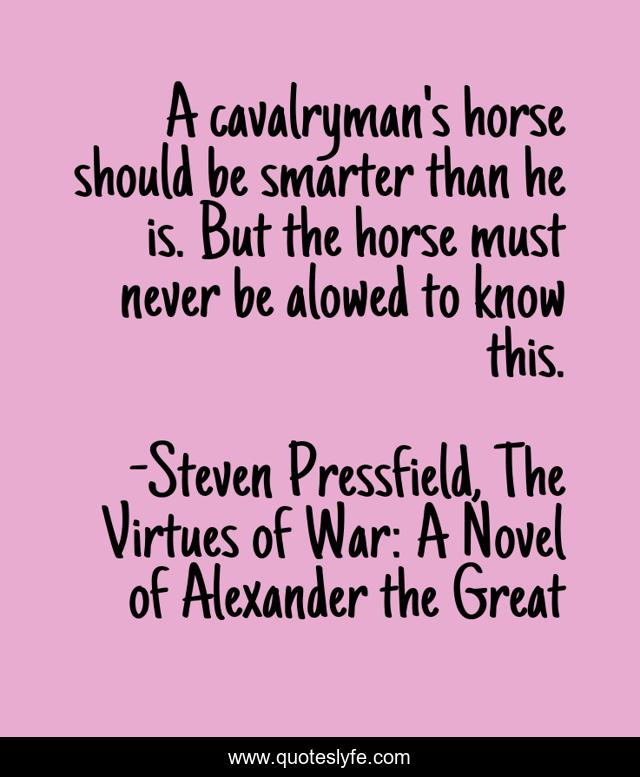 A cavalryman's horse should be smarter than he is. But the horse must never be alowed to know this.