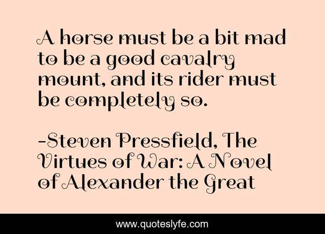 A horse must be a bit mad to be a good cavalry mount, and its rider must be completely so.