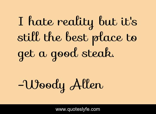 I hate reality but it's still the best place to get a good steak.