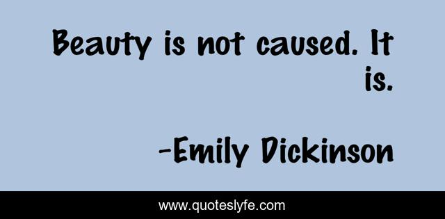 Beauty is not caused. It is.