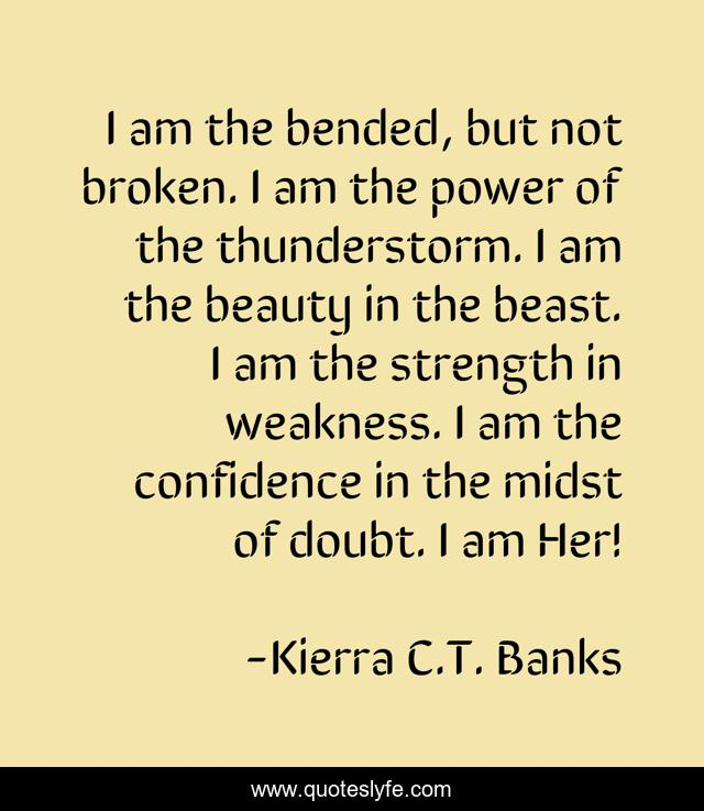 I am the bended, but not broken. I am the power of the thunderstorm. I am the beauty in the beast. I am the strength in weakness. I am the confidence in the midst of doubt. I am Her!