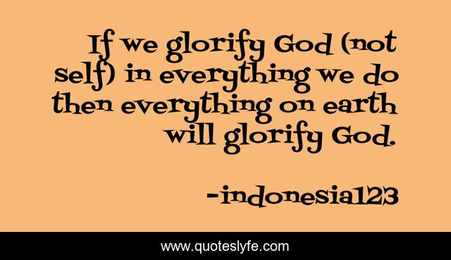 If we glorify God (not self) in everything we do then everything on earth will glorify God.