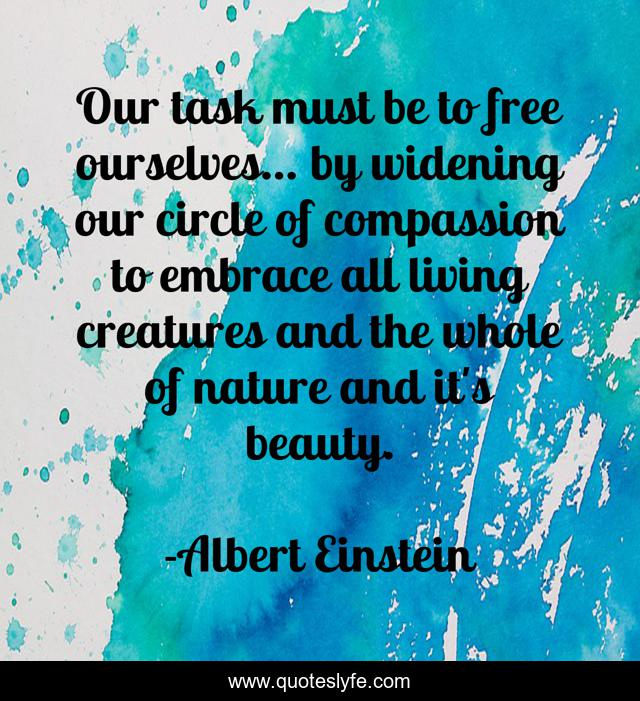 Our task must be to free ourselves... by widening our circle of compassion to embrace all living creatures and the whole of nature and it's beauty.