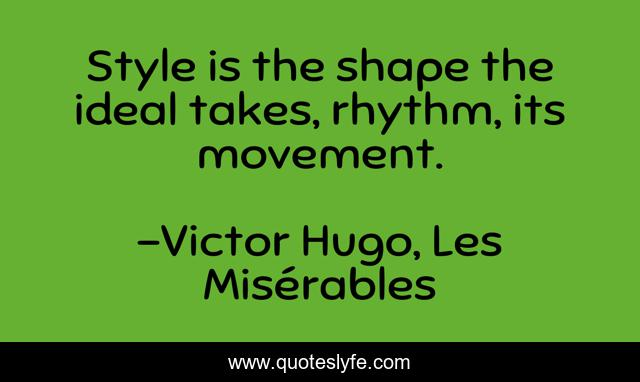 Style is the shape the ideal takes, rhythm, its movement.