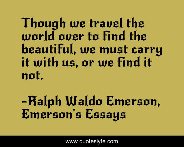 Though we travel the world over to find the beautiful, we must carry it with us, or we find it not.