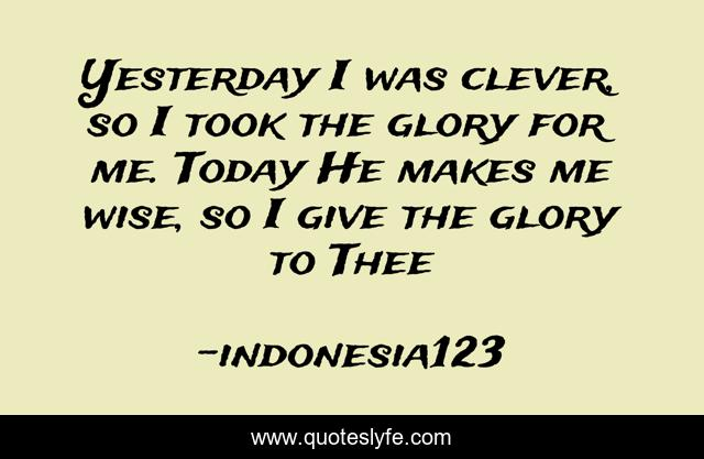 Yesterday I was clever, so I took the glory for me. Today He makes me wise, so I give the glory to Thee