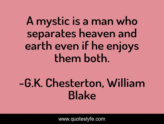 A mystic is a man who separates heaven and earth even if he enjoys them both.