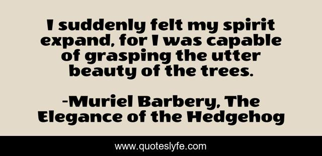 I suddenly felt my spirit expand, for I was capable of grasping the utter beauty of the trees.