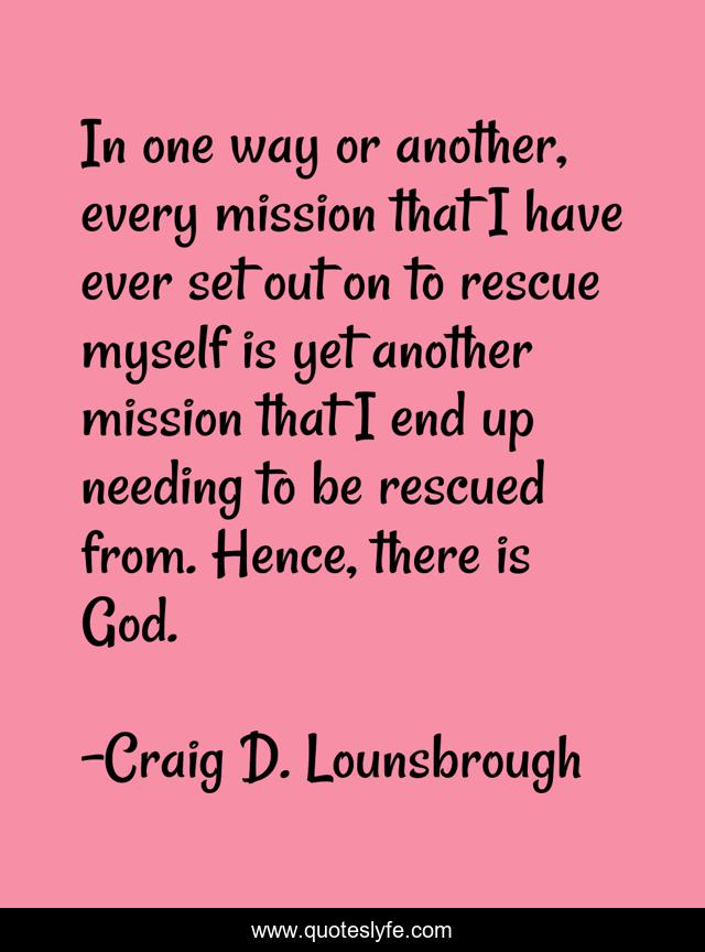 In one way or another, every mission that I have ever set out on to rescue myself is yet another mission that I end up needing to be rescued from. Hence, there is God.