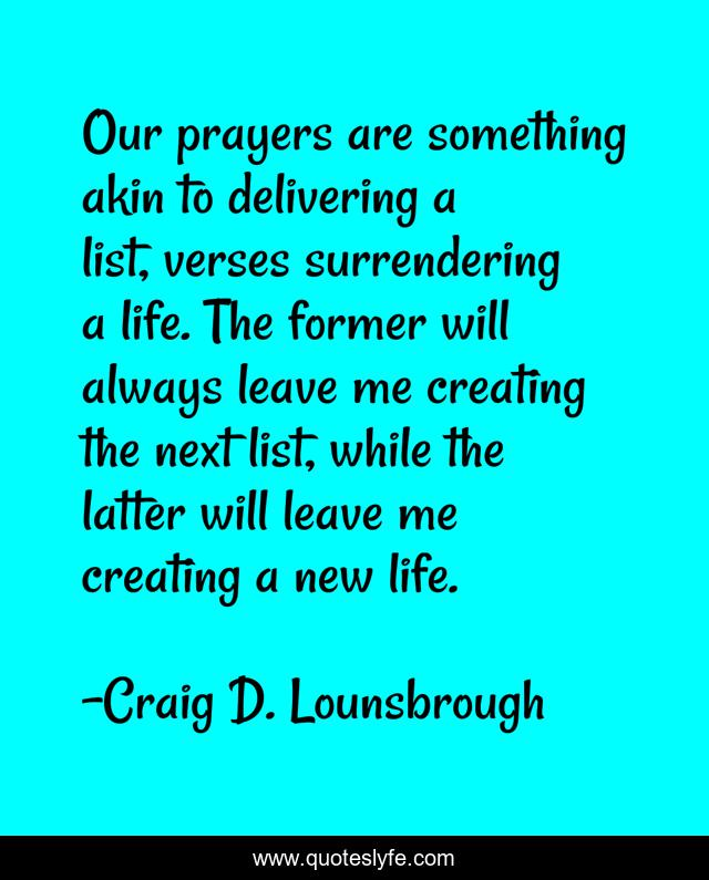 Our prayers are something akin to delivering a list, verses surrendering a life. The former will always leave me creating the next list, while the latter will leave me creating a new life.